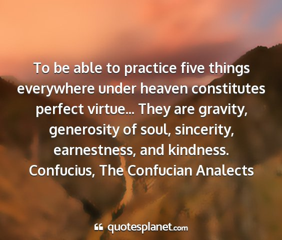 Confucius, the confucian analects - to be able to practice five things everywhere...
