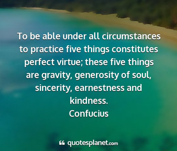 Confucius - to be able under all circumstances to practice...