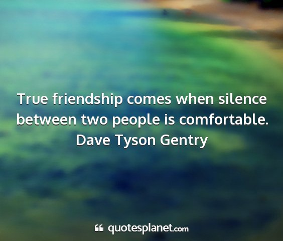 Dave tyson gentry - true friendship comes when silence between two...