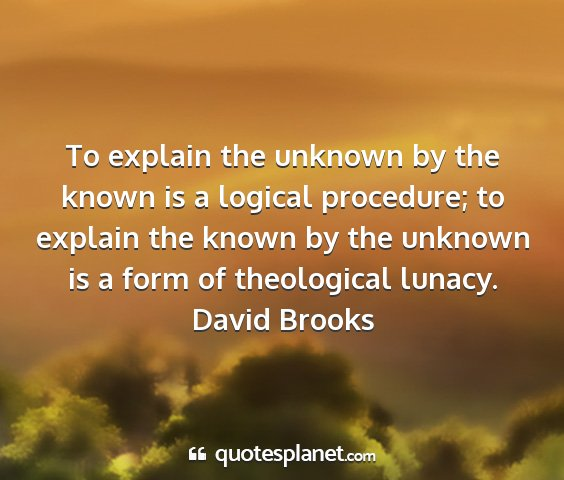 David brooks - to explain the unknown by the known is a logical...