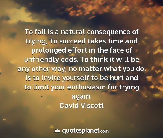 David viscott - to fail is a natural consequence of trying, to...