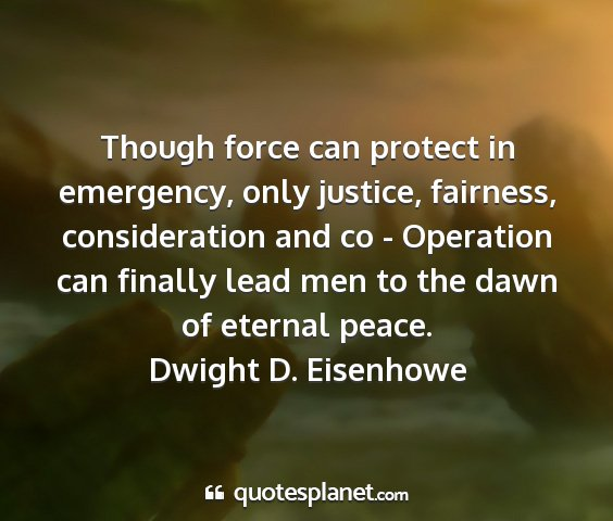 Dwight d. eisenhowe - though force can protect in emergency, only...