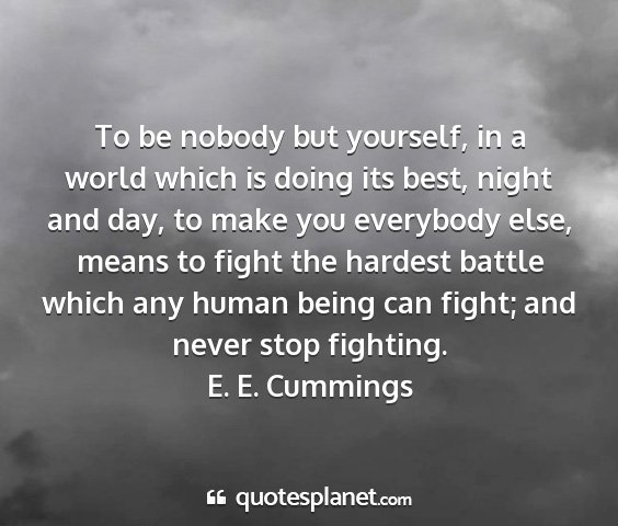 E. e. cummings - to be nobody but yourself, in a world which is...