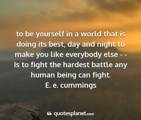 E. e. cummings - to be yourself in a world that is doing its best,...