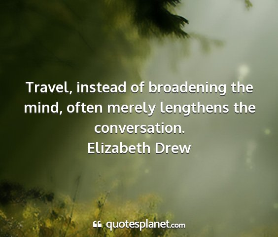 Elizabeth drew - travel, instead of broadening the mind, often...