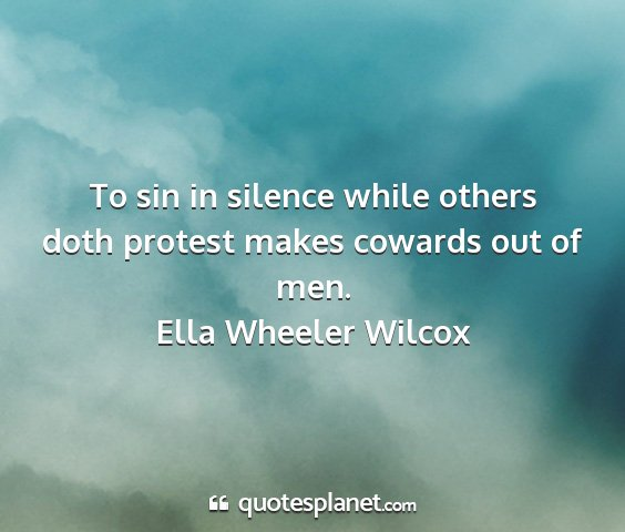 Ella wheeler wilcox - to sin in silence while others doth protest makes...