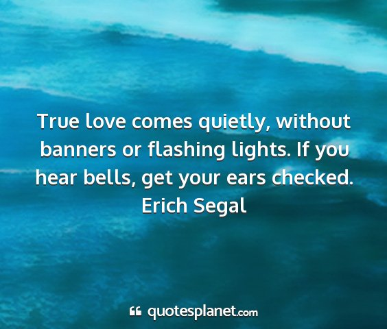 Erich segal - true love comes quietly, without banners or...