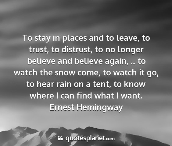 Ernest hemingway - to stay in places and to leave, to trust, to...