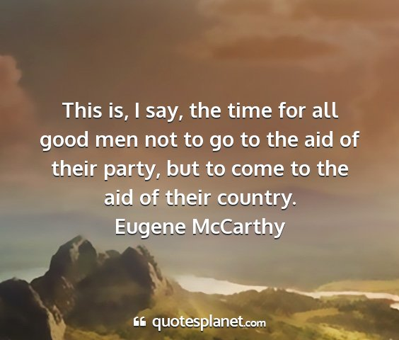 Eugene mccarthy - this is, i say, the time for all good men not to...