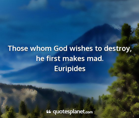 Those whom God wishes to destroy, he first makes...