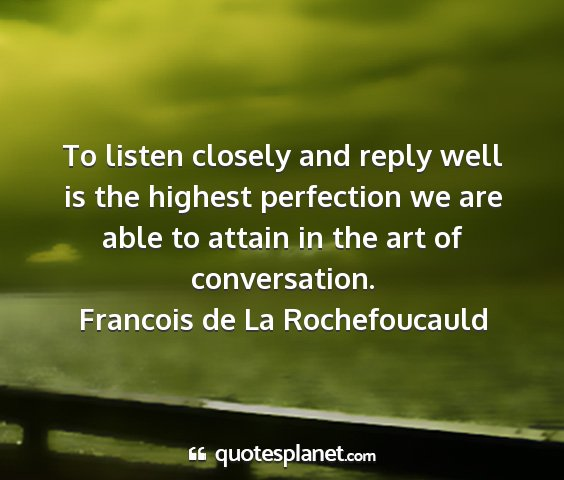 Francois de la rochefoucauld - to listen closely and reply well is the highest...