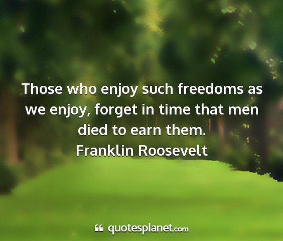 Franklin roosevelt - those who enjoy such freedoms as we enjoy, forget...