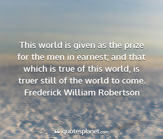 Frederick william robertson - this world is given as the prize for the men in...