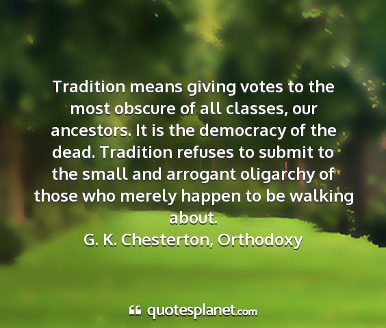 G. k. chesterton, orthodoxy - tradition means giving votes to the most obscure...