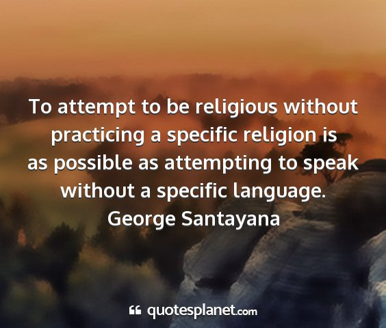 George santayana - to attempt to be religious without practicing a...