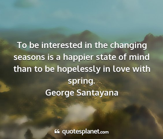 George santayana - to be interested in the changing seasons is a...