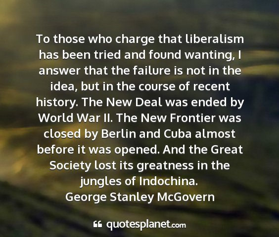 George stanley mcgovern - to those who charge that liberalism has been...