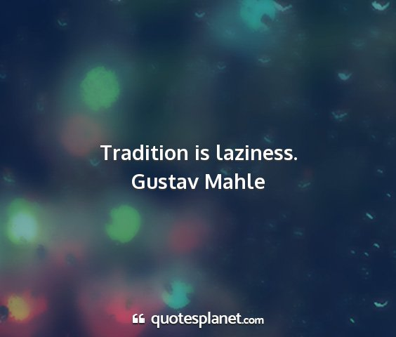 Gustav mahle - tradition is laziness....