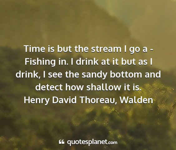 Henry david thoreau, walden - time is but the stream i go a - fishing in. i...