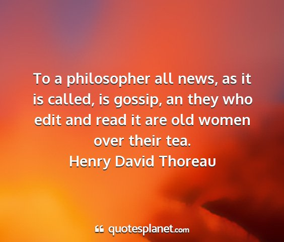 Henry david thoreau - to a philosopher all news, as it is called, is...