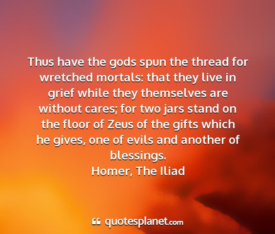 Homer, the iliad - thus have the gods spun the thread for wretched...