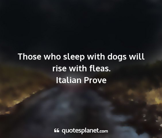 Italian prove - those who sleep with dogs will rise with fleas....