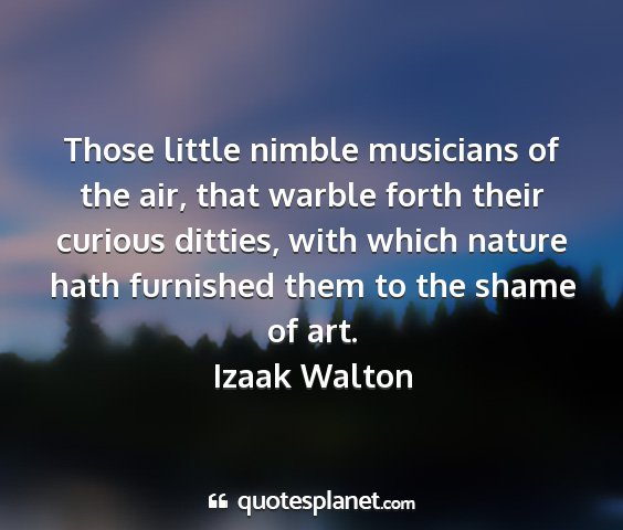 Izaak walton - those little nimble musicians of the air, that...
