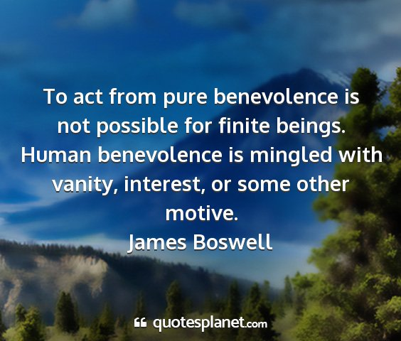 James boswell - to act from pure benevolence is not possible for...
