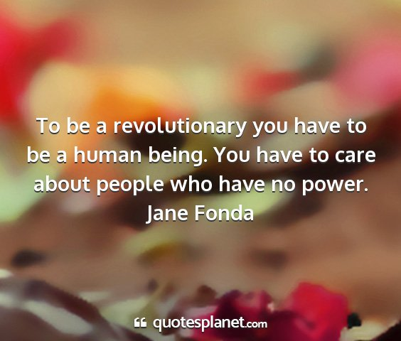Jane fonda - to be a revolutionary you have to be a human...