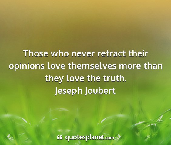 Jeseph joubert - those who never retract their opinions love...