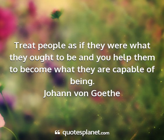 Johann von goethe - treat people as if they were what they ought to...