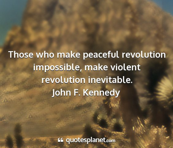 John f. kennedy - those who make peaceful revolution impossible,...
