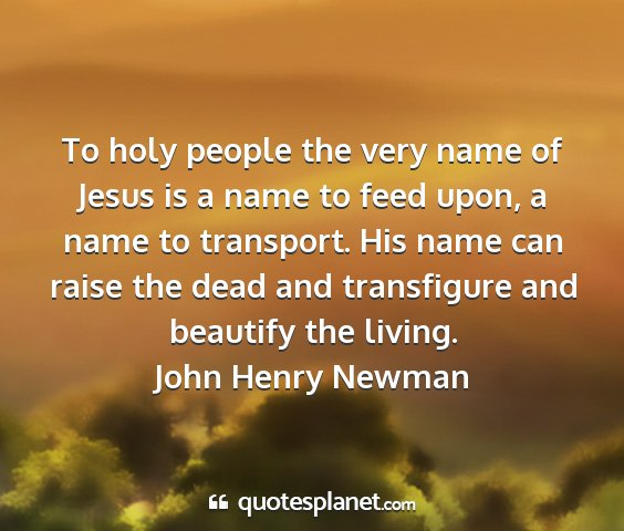 John henry newman - to holy people the very name of jesus is a name...