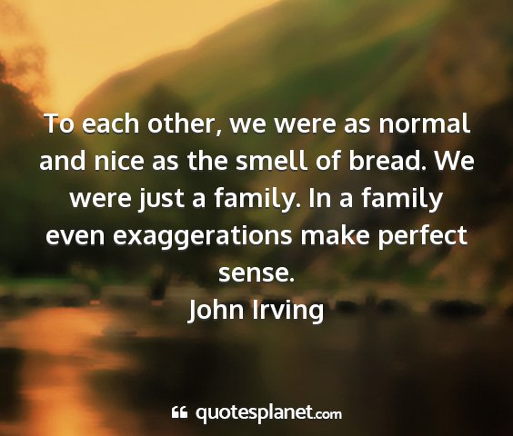 John irving - to each other, we were as normal and nice as the...