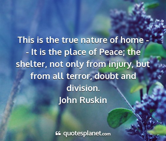 John ruskin - this is the true nature of home - - it is the...
