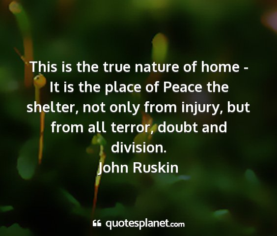 John ruskin - this is the true nature of home - it is the place...