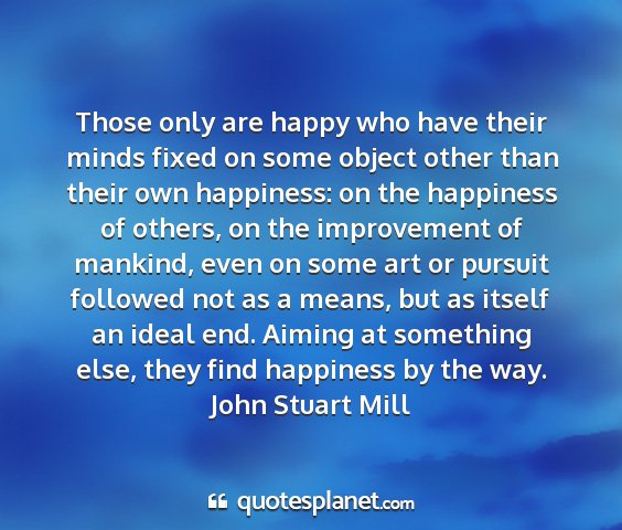 John stuart mill - those only are happy who have their minds fixed...
