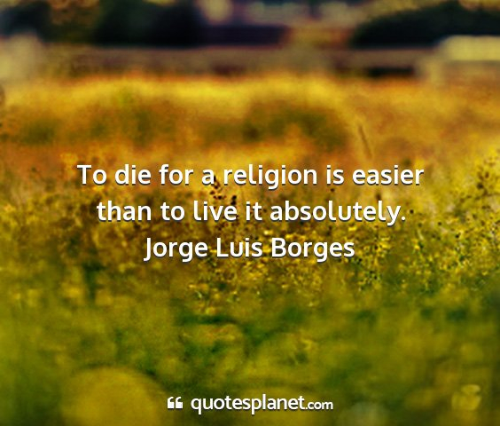 Jorge luis borges - to die for a religion is easier than to live it...