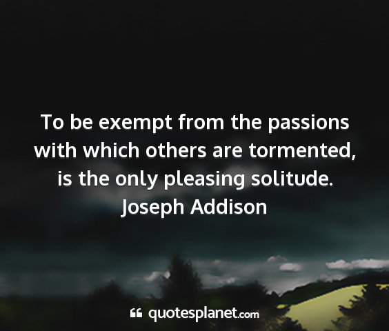 Joseph addison - to be exempt from the passions with which others...