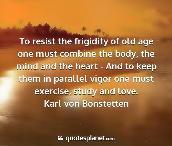 Karl von bonstetten - to resist the frigidity of old age one must...