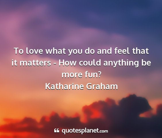 Katharine graham - to love what you do and feel that it matters -...