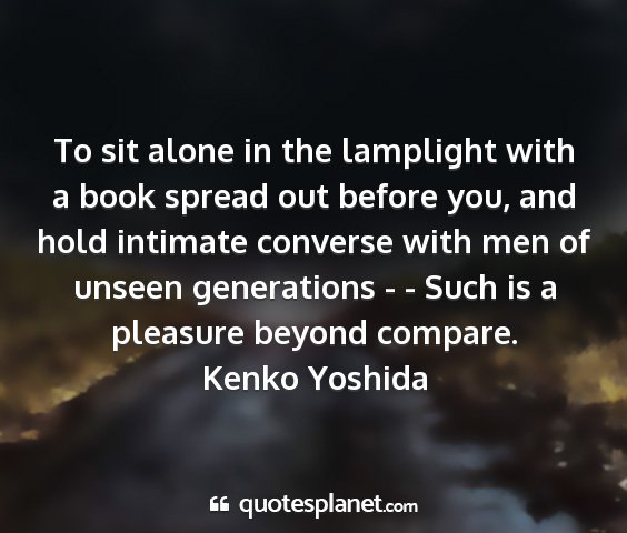 Kenko yoshida - to sit alone in the lamplight with a book spread...
