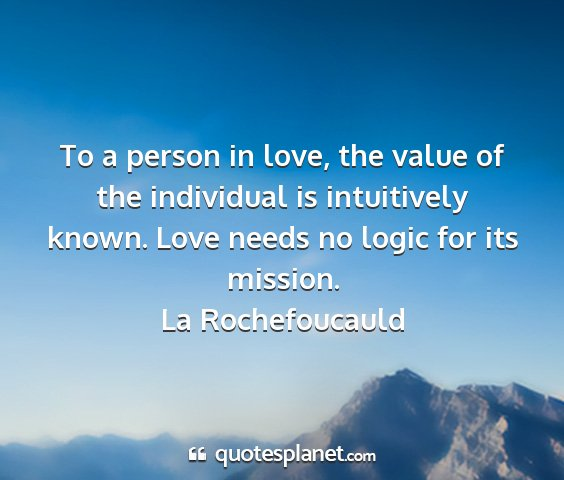 La rochefoucauld - to a person in love, the value of the individual...