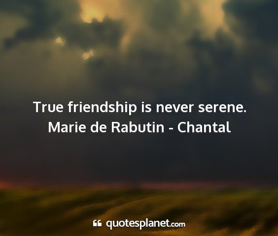 Marie de rabutin - chantal - true friendship is never serene....