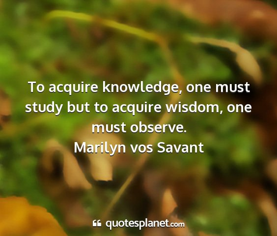 Marilyn vos savant - to acquire knowledge, one must study but to...