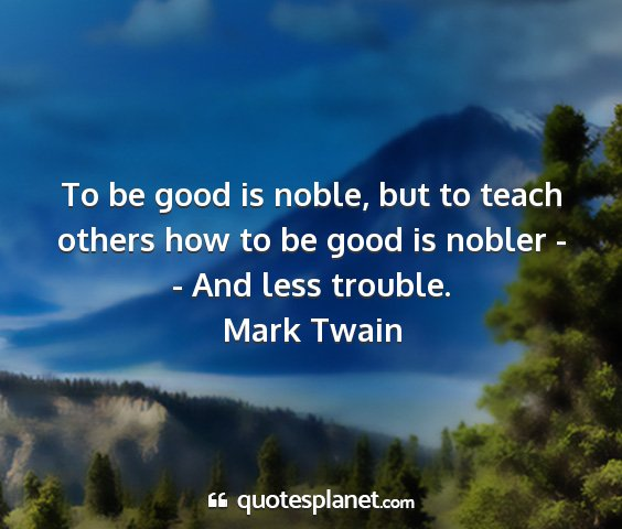 Mark twain - to be good is noble, but to teach others how to...