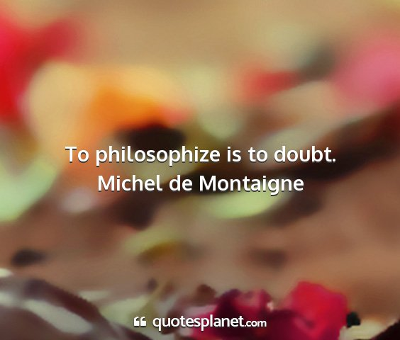 Michel de montaigne - to philosophize is to doubt....