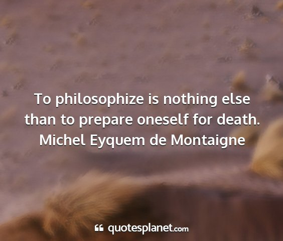 Michel eyquem de montaigne - to philosophize is nothing else than to prepare...