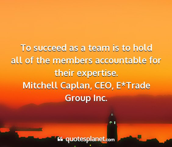 Mitchell caplan, ceo, e*trade group inc. - to succeed as a team is to hold all of the...