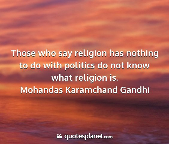 Mohandas karamchand gandhi - those who say religion has nothing to do with...